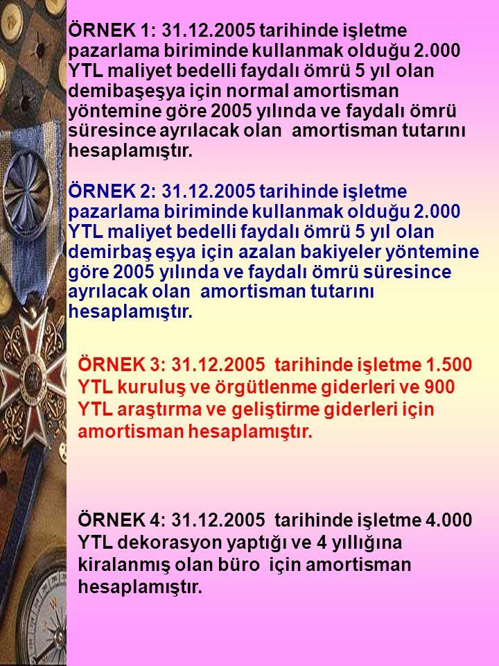 ÖRNEK 1: 31.12.2005 tarihinde işletme pazarlama biriminde kullanmak olduğu 2.000 YTL maliyet bedelli faydalı ömrü 5 yıl olan demibaşeşya için normal a