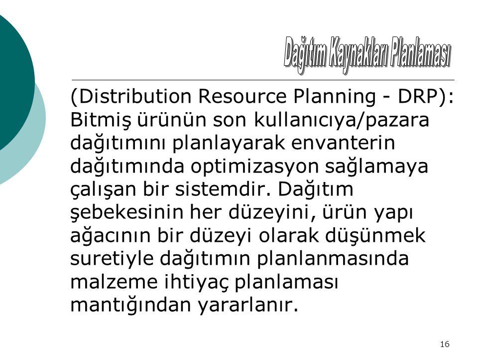 16 (Distribution Resource Planning - DRP): Bitmiş ürünün son kullanıcıya/pazara dağıtımını planlayarak envanterin dağıtımında optimizasyon sağlamaya çalışan bir sistemdir.