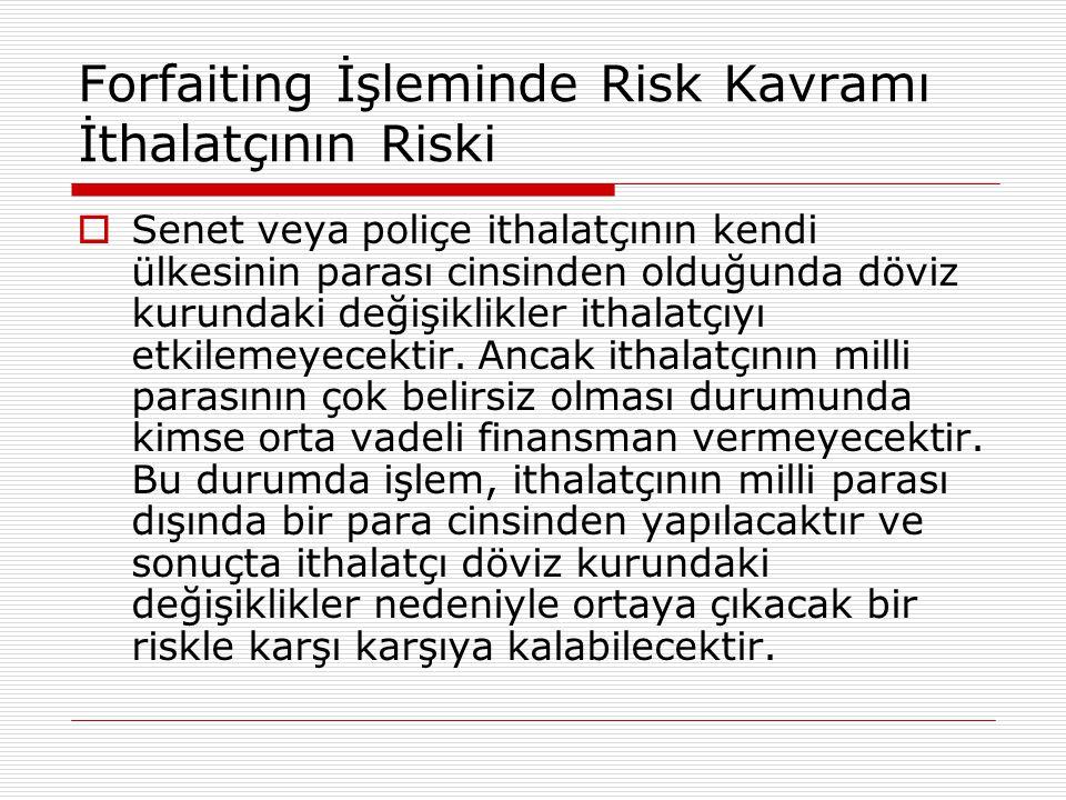 Forfaiting İşleminde Risk Kavramı İthalatçının Riski  Senet veya poliçe ithalatçının kendi ülkesinin parası cinsinden olduğunda döviz kurundaki değiş
