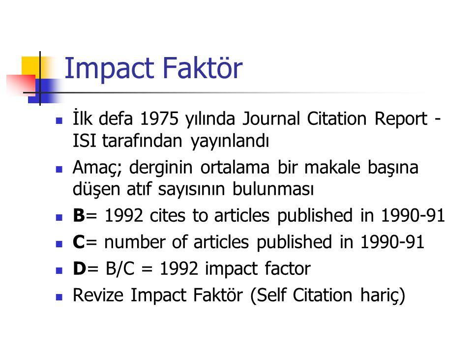 Impact Faktör İlk defa 1975 yılında Journal Citation Report - ISI tarafından yayınlandı Amaç; derginin ortalama bir makale başına düşen atıf sayısının bulunması B= 1992 cites to articles published in 1990-91 C= number of articles published in 1990-91 D= B/C = 1992 impact factor Revize Impact Faktör (Self Citation hariç)
