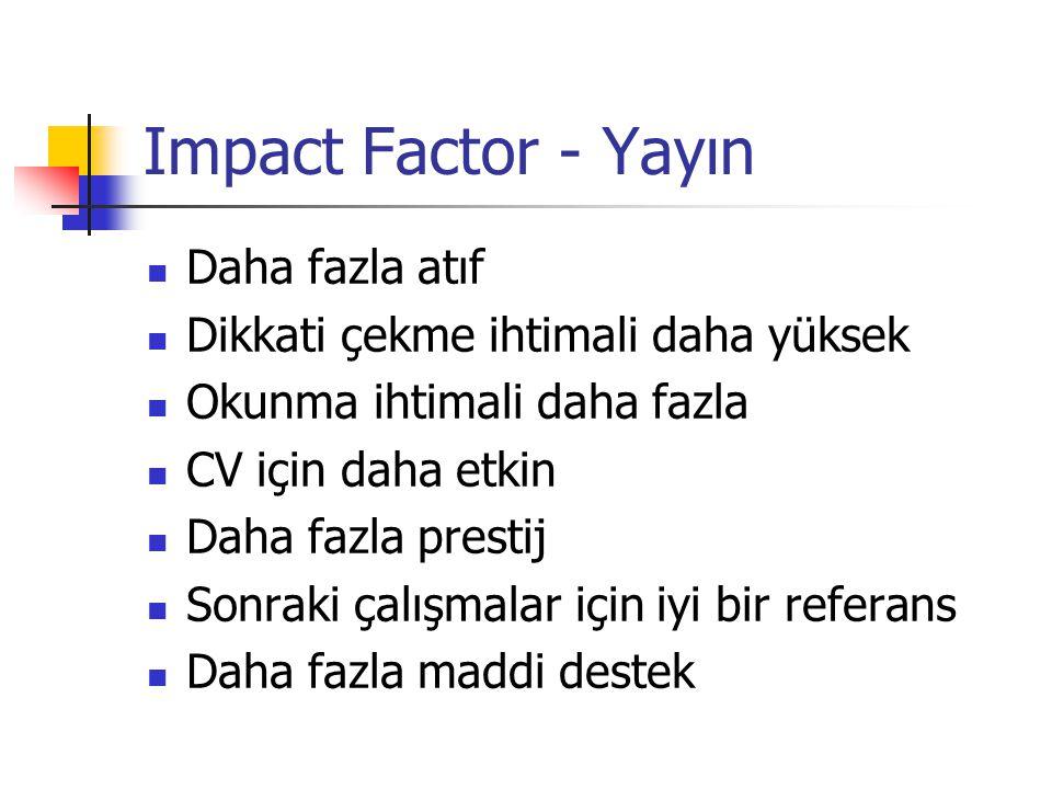 Impact Factor - Yayın Daha fazla atıf Dikkati çekme ihtimali daha yüksek Okunma ihtimali daha fazla CV için daha etkin Daha fazla prestij Sonraki çalışmalar için iyi bir referans Daha fazla maddi destek