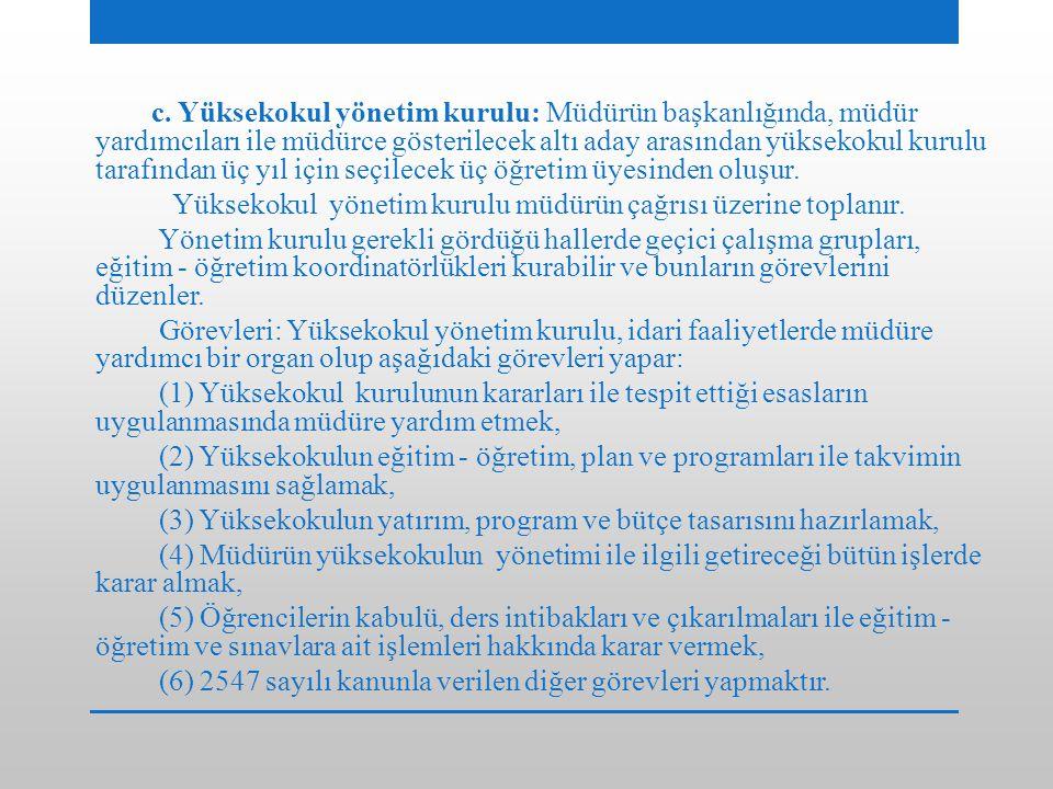 c. Yüksekokul yönetim kurulu: Müdürün başkanlığında, müdür yardımcıları ile müdürce gösterilecek altı aday arasından yüksekokul kurulu tarafından üç y