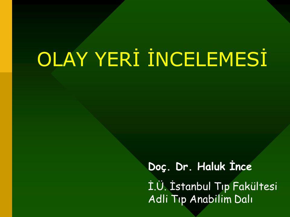 OLAY YERİ İNCELEMESİ Doç. Dr. Haluk İnce İ.Ü. İstanbul Tıp Fakültesi Adli Tıp Anabilim Dalı