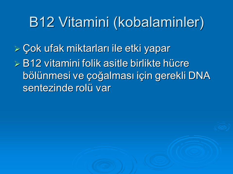 B12 Vitamini (kobalaminler)  Çok ufak miktarları ile etki yapar  B12 vitamini folik asitle birlikte hücre bölünmesi ve çoğalması için gerekli DNA se