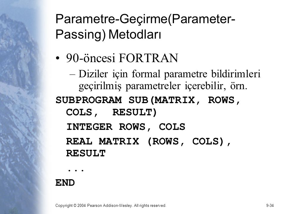 Copyright © 2004 Pearson Addison-Wesley. All rights reserved.9-34 Parametre-Geçirme(Parameter- Passing) Metodları 90-öncesi FORTRAN –Diziler için form