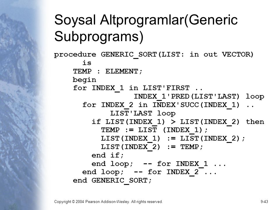 Copyright © 2004 Pearson Addison-Wesley. All rights reserved.9-43 Soysal Altprogramlar(Generic Subprograms) procedure GENERIC_SORT(LIST: in out VECTOR
