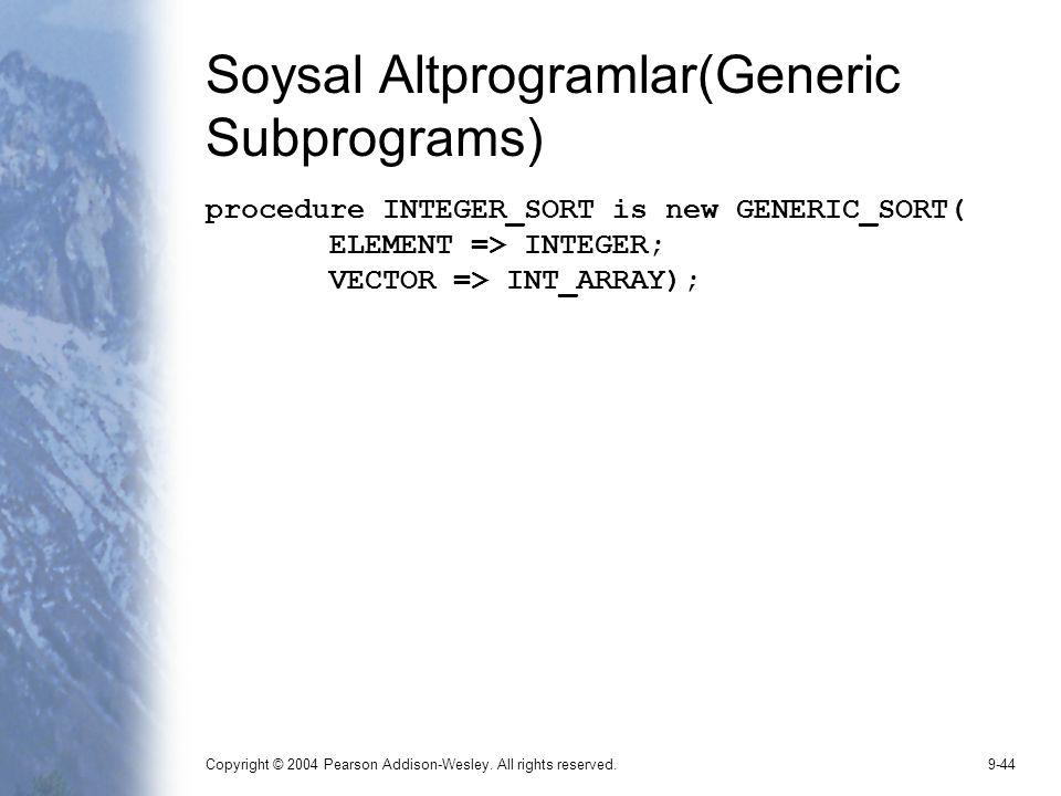 Copyright © 2004 Pearson Addison-Wesley. All rights reserved.9-44 Soysal Altprogramlar(Generic Subprograms) procedure INTEGER_SORT is new GENERIC_SORT