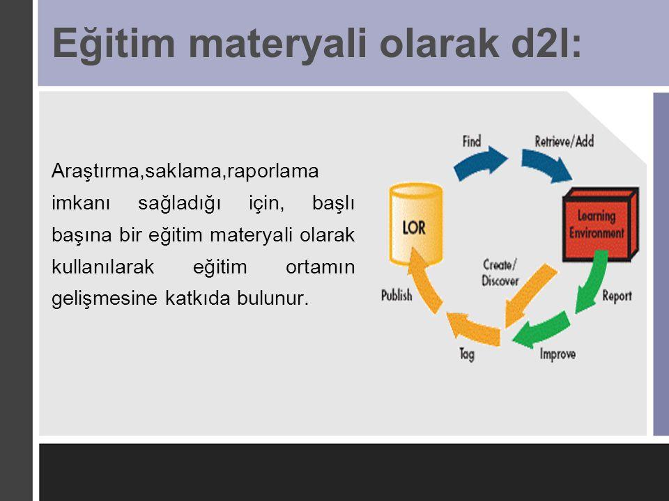 Eğitim materyali olarak d2l: Araştırma,saklama,raporlama imkanı sağladığı için, başlı başına bir eğitim materyali olarak kullanılarak eğitim ortamın g