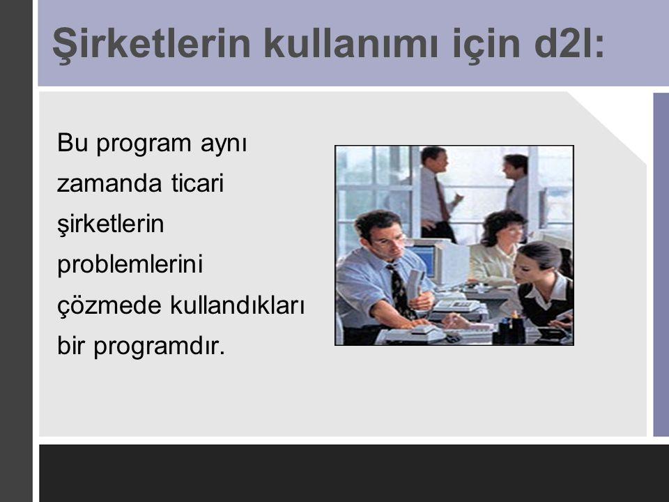 Şirketlerin kullanımı için d2l: Bu program aynı zamanda ticari şirketlerin problemlerini çözmede kullandıkları bir programdır.