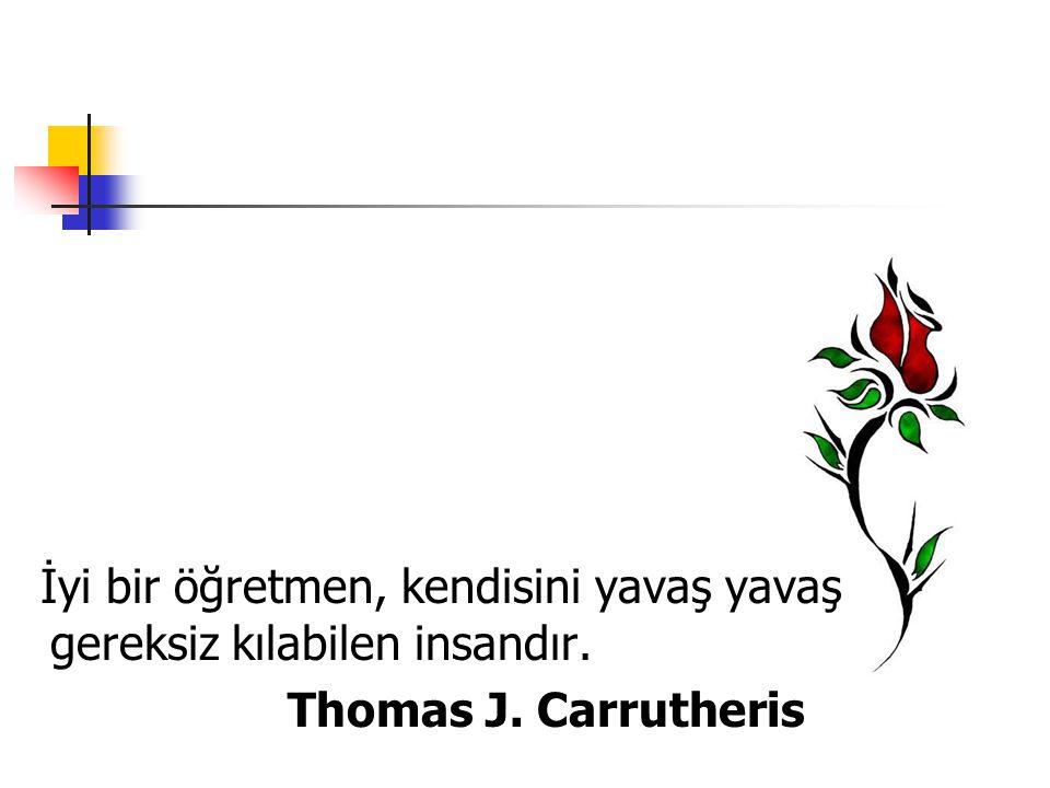 İyi bir öğretmen, kendisini yavaş yavaş gereksiz kılabilen insandır. Thomas J. Carrutheris
