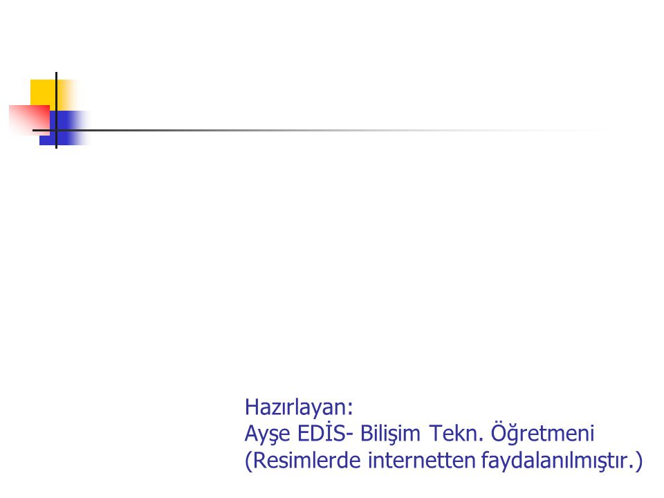 Hazırlayan: Ayşe EDİS- Bilişim Tekn. Öğretmeni (Resimlerde internetten faydalanılmıştır.)