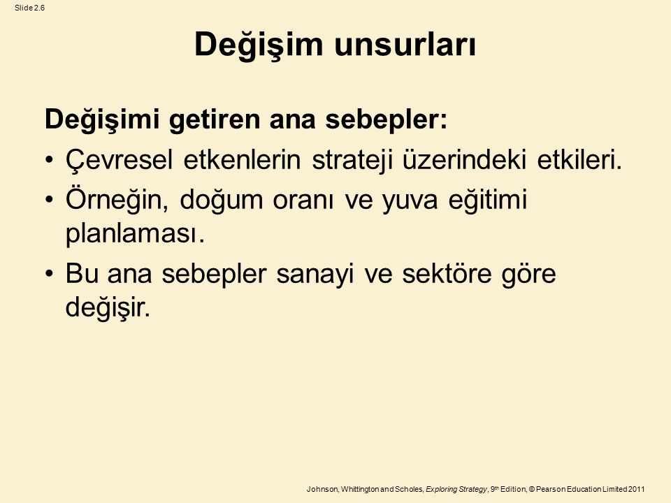 Slide 2.6 Johnson, Whittington and Scholes, Exploring Strategy, 9 th Edition, © Pearson Education Limited 2011 Değişim unsurları Değişimi getiren ana sebepler: Çevresel etkenlerin strateji üzerindeki etkileri.