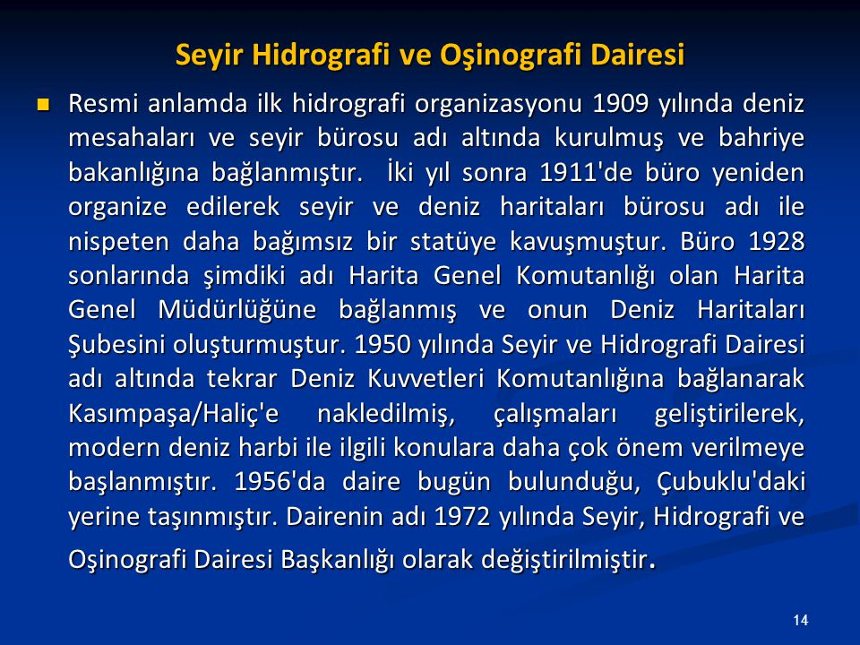 Seyir Hidrografi ve Oşinografi Dairesi Resmi anlamda ilk hidrografi organizasyonu 1909 yılında deniz mesahaları ve seyir bürosu adı altında kurulmuş ve bahriye bakanlığına bağlanmıştır.