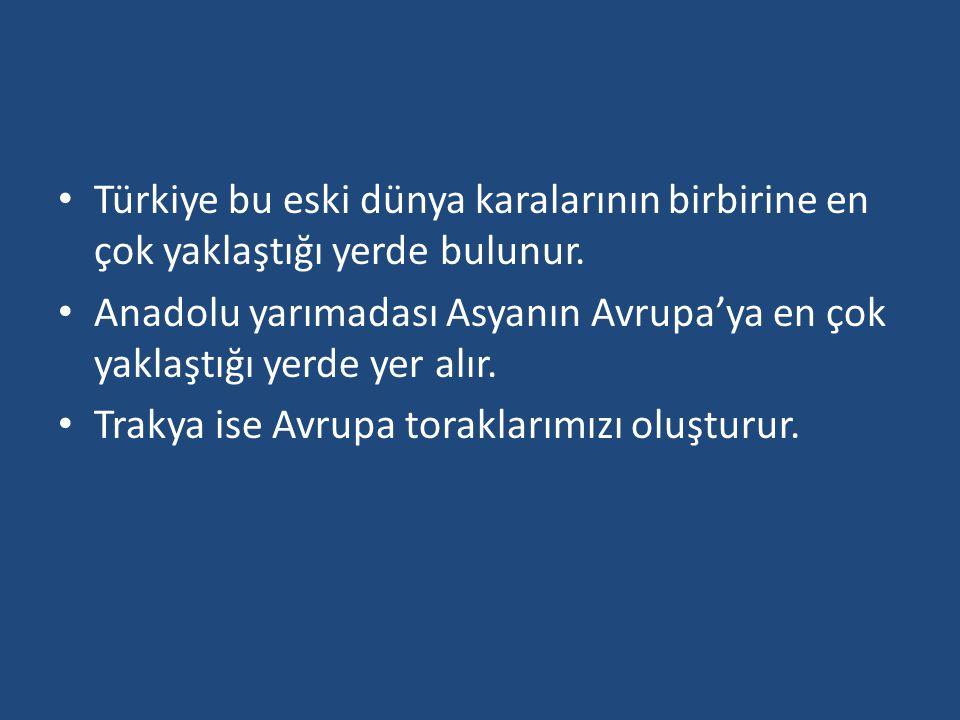 Türkiye bu eski dünya karalarının birbirine en çok yaklaştığı yerde bulunur. Anadolu yarımadası Asyanın Avrupa'ya en çok yaklaştığı yerde yer alır. Tr
