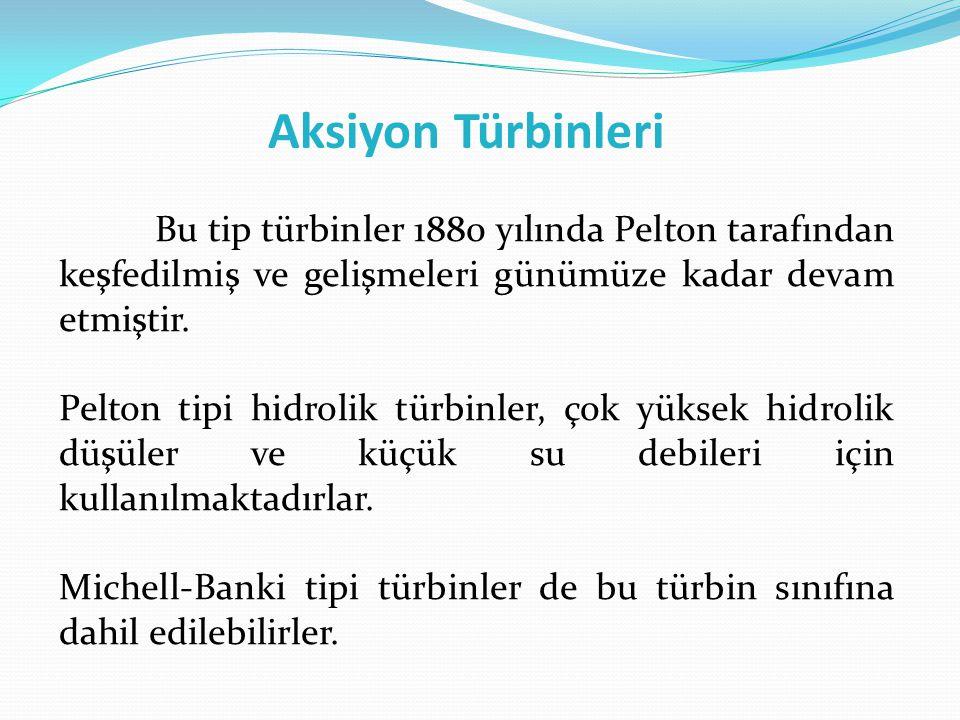 Aksiyon Türbinleri Bu tip türbinler 1880 yılında Pelton tarafından keşfedilmiş ve gelişmeleri günümüze kadar devam etmiştir. Pelton tipi hidrolik türb