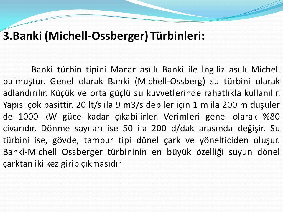 3.Banki (Michell-Ossberger) Türbinleri: Banki türbin tipini Macar asıllı Banki ile İngiliz asıllı Michell bulmuştur. Genel olarak Banki (Michell-Ossbe