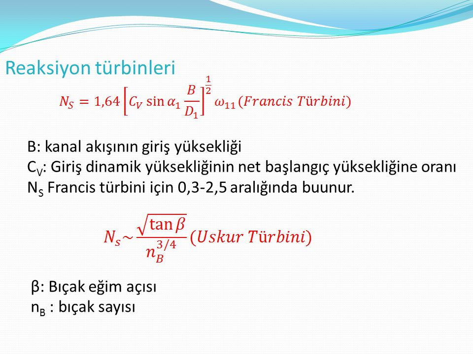 Reaksiyon türbinleri B: kanal akışının giriş yüksekliği C V : Giriş dinamik yüksekliğinin net başlangıç yüksekliğine oranı N S Francis türbini için 0,
