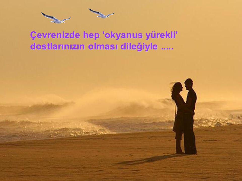 Çevrenizde hep 'okyanus yürekli' dostlarınızın olması dileğiyle..... Çevrenizde hep 'okyanus yürekli' dostlarınızın olması dileğiyle.....
