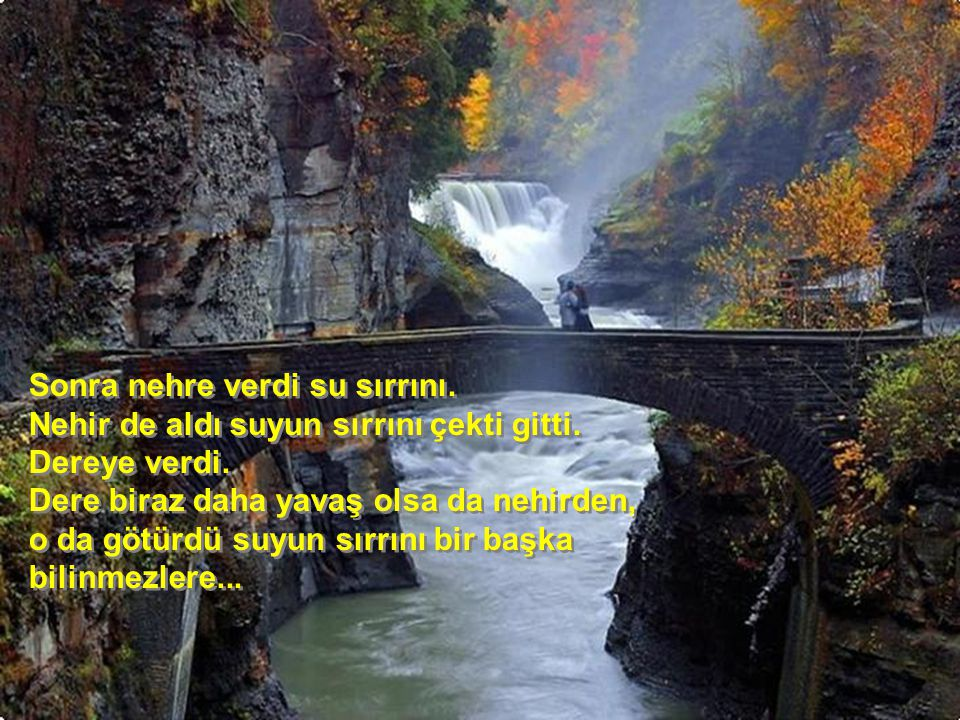 Sonra nehre verdi su sırrını. Nehir de aldı suyun sırrını çekti gitti. Dereye verdi. Dere biraz daha yavaş olsa da nehirden, o da götürdü suyun sırrın