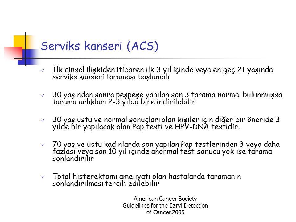 American Cancer Society Guidelines for the Earyl Detection of Cancer,2005 Serviks kanseri (ACS) İlk cinsel ilişkiden itibaren ilk 3 yıl içinde veya en
