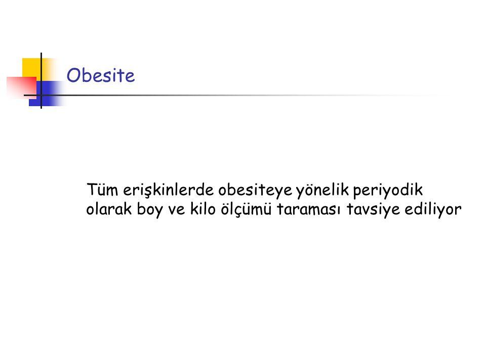 Obesite Tüm erişkinlerde obesiteye yönelik periyodik olarak boy ve kilo ölçümü taraması tavsiye ediliyor