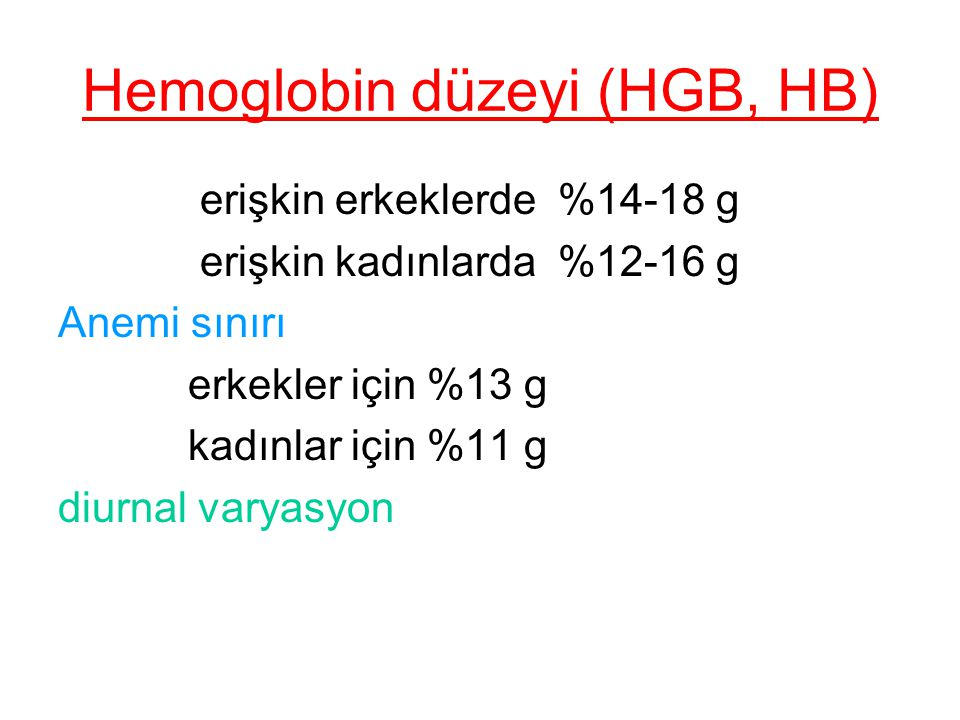 Hemoglobin düzeyi (HGB, HB) erişkin erkeklerde %14-18 g erişkin kadınlarda %12-16 g Anemi sınırı erkekler için %13 g kadınlar için %11 g diurnal varya