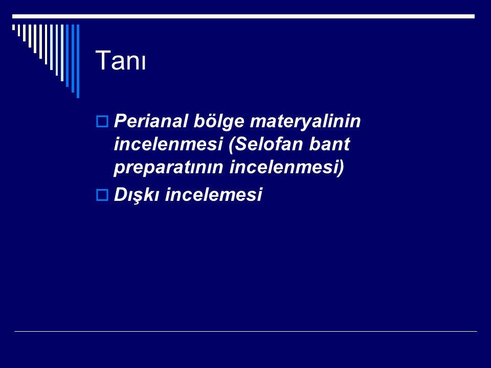 Tanı  Perianal bölge materyalinin incelenmesi (Selofan bant preparatının incelenmesi)  Dışkı incelemesi