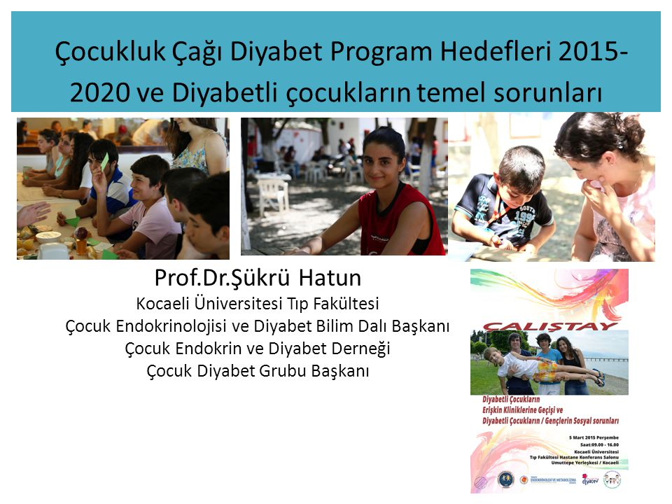 Çocukluk Çağı Diyabet Program Hedefleri 2015- 2020 ve Diyabetli çocukların temel sorunları Prof.Dr.Şükrü Hatun Kocaeli Üniversitesi Tıp Fakültesi Çocu