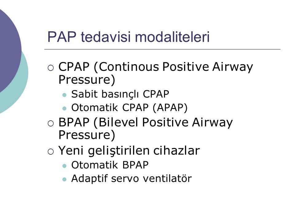PAP tedavisi modaliteleri  CPAP (Continous Positive Airway Pressure) Sabit basınçlı CPAP Otomatik CPAP (APAP)  BPAP (Bilevel Positive Airway Pressure)  Yeni geliştirilen cihazlar Otomatik BPAP Adaptif servo ventilatör
