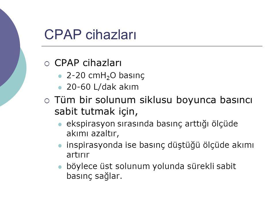 CPAP cihazları  CPAP cihazları 2-20 cmH 2 O basınç 20-60 L/dak akım  Tüm bir solunum siklusu boyunca basıncı sabit tutmak için, ekspirasyon sırasında basınç arttığı ölçüde akımı azaltır, inspirasyonda ise basınç düştüğü ölçüde akımı artırır böylece üst solunum yolunda sürekli sabit basınç sağlar.