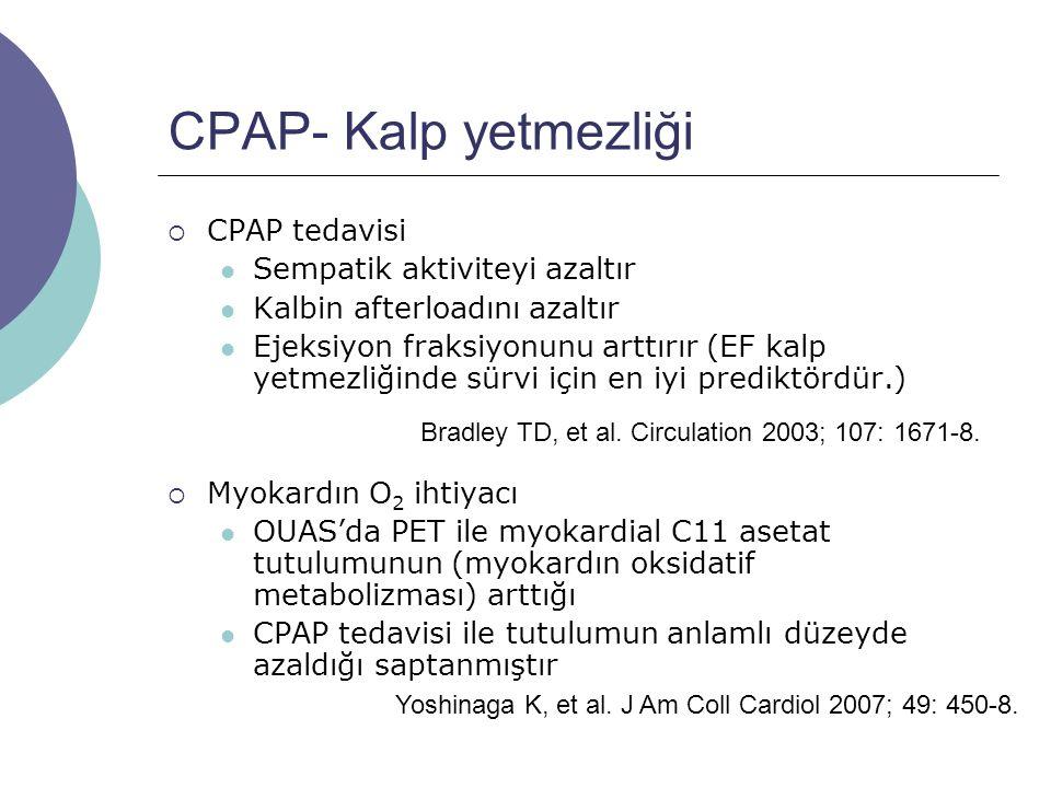 CPAP- Kalp yetmezliği  CPAP tedavisi Sempatik aktiviteyi azaltır Kalbin afterloadını azaltır Ejeksiyon fraksiyonunu arttırır (EF kalp yetmezliğinde sürvi için en iyi prediktördür.)  Myokardın O 2 ihtiyacı OUAS'da PET ile myokardial C11 asetat tutulumunun (myokardın oksidatif metabolizması) arttığı CPAP tedavisi ile tutulumun anlamlı düzeyde azaldığı saptanmıştır Bradley TD, et al.
