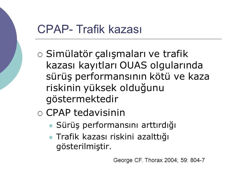 CPAP- Trafik kazası  Simülatör çalışmaları ve trafik kazası kayıtları OUAS olgularında sürüş performansının kötü ve kaza riskinin yüksek olduğunu göstermektedir  CPAP tedavisinin Sürüş performansını arttırdığı Trafik kazası riskini azalttığı gösterilmiştir.