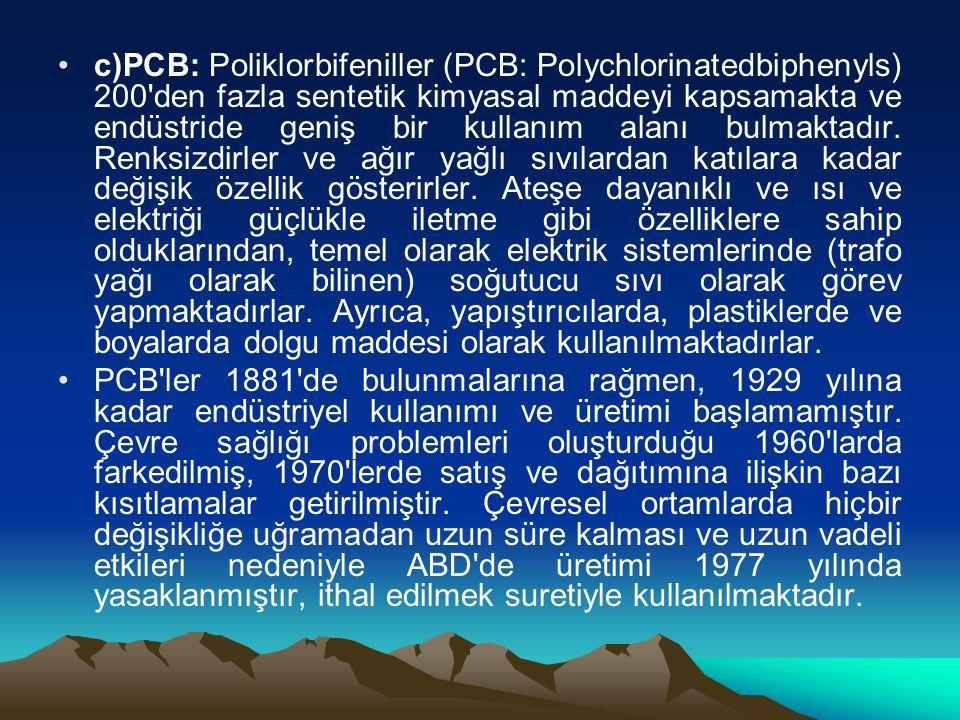 c)PCB: Poliklorbifeniller (PCB: Polychlorinatedbiphenyls) 200 den fazla sentetik kimyasal maddeyi kapsamakta ve endüstride geniş bir kullanım alanı bulmaktadır.