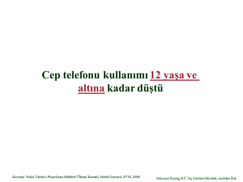 Cep telefonu kullanımı 12 yaşa ve altına kadar düştü Kaynak: Nokia Türkiye Pazarlama Müdürü Ülkem Kırımlı, Sabah Gazetesi, 07/01, 2005 Süleyman Daşdağ, D.Ü.