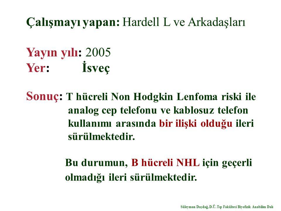 Çalışmayı yapan: Hardell L ve Arkadaşları Yayın yılı: 2005 Yer: İsveç Sonuç: T hücreli Non Hodgkin Lenfoma riski ile analog cep telefonu ve kablosuz telefon kullanımı arasında bir ilişki olduğu ileri sürülmektedir.