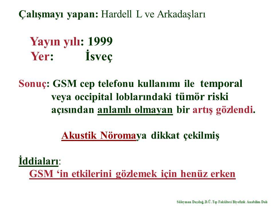 Çalışmayı yapan: Hardell L ve Arkadaşları Yayın yılı: 1999 Yer: İsveç Sonuç: GSM cep telefonu kullanımı ile temporal veya occipital loblarındaki tümör riski açısından anlamlı olmayan bir artış gözlendi.