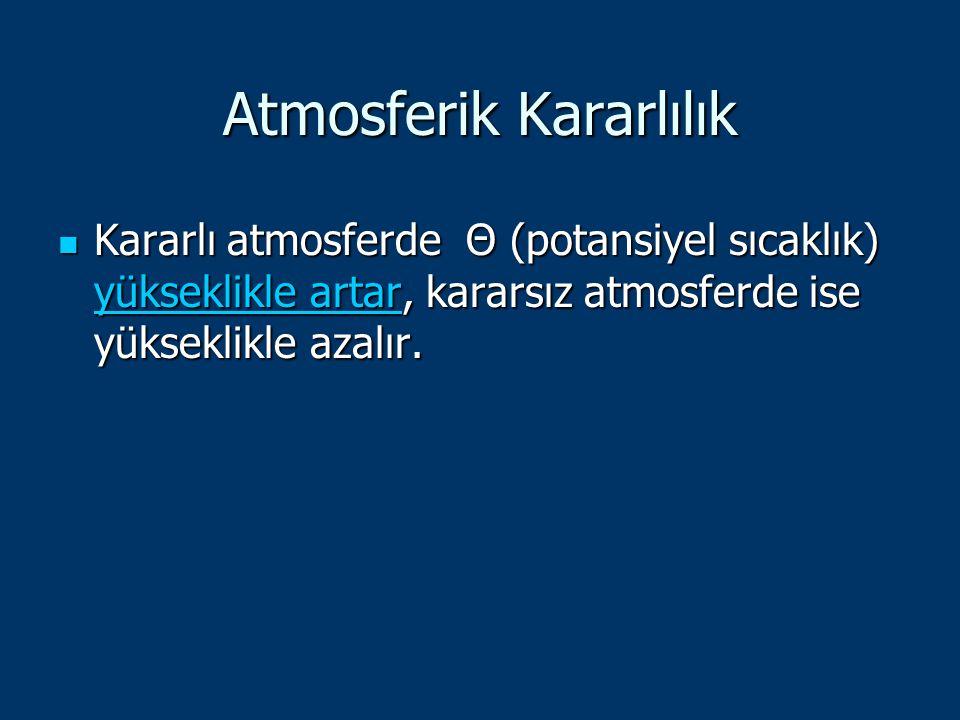 Atmosferik Kararlılık Kararlı atmosferde Θ (potansiyel sıcaklık) yükseklikle artar, kararsız atmosferde ise yükseklikle azalır. Kararlı atmosferde Θ (