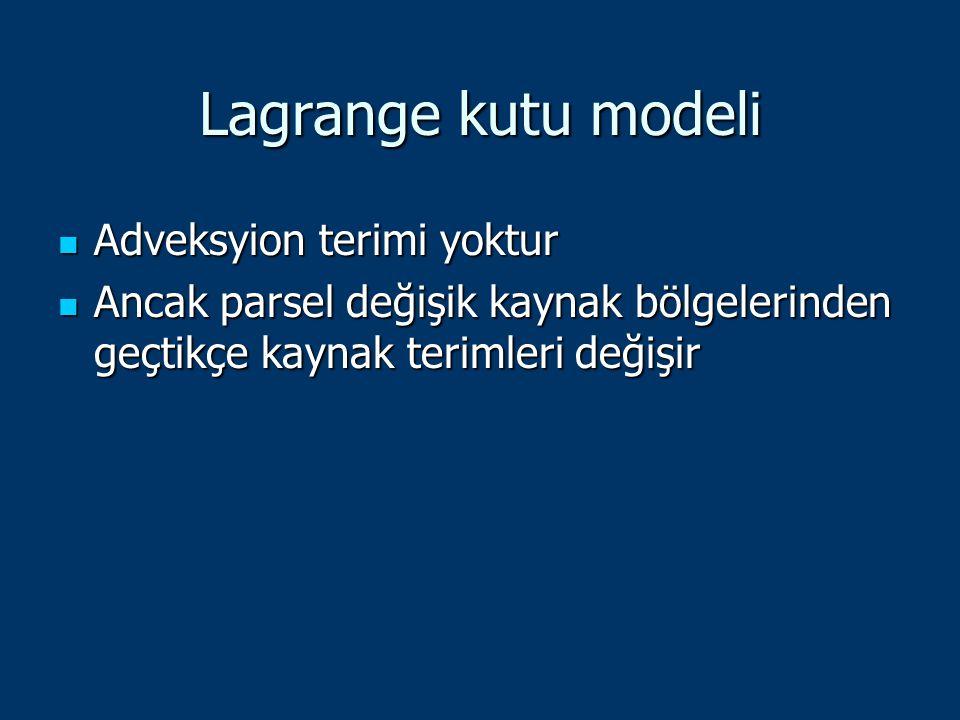 Lagrange kutu modeli Adveksyion terimi yoktur Adveksyion terimi yoktur Ancak parsel değişik kaynak bölgelerinden geçtikçe kaynak terimleri değişir Anc