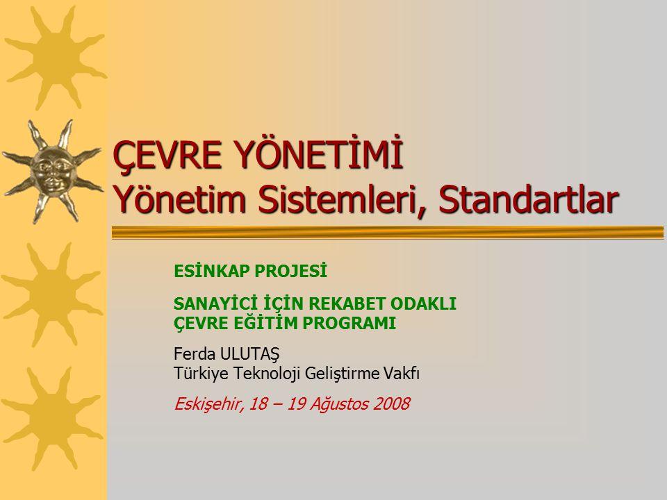 ÇEVRE YÖNETİMİ Yönetim Sistemleri, Standartlar ESİNKAP PROJESİ SANAYİCİ İÇİN REKABET ODAKLI ÇEVRE EĞİTİM PROGRAMI Ferda ULUTAŞ Türkiye Teknoloji Geliştirme Vakfı Eskişehir, 18 – 19 Ağustos 2008