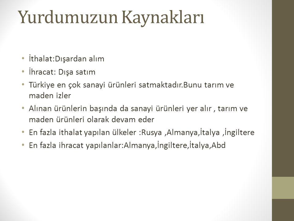 Yurdumuzun Kaynakları İthalat:Dışardan alım İhracat: Dışa satım Türkiye en çok sanayi ürünleri satmaktadır.Bunu tarım ve maden izler Alınan ürünlerin