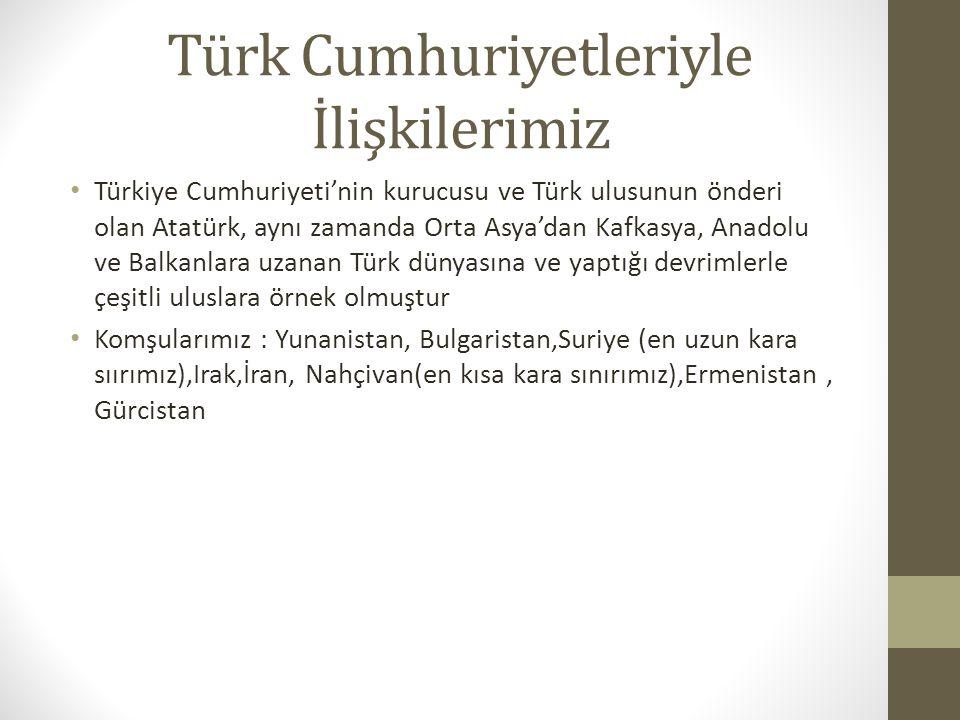 Türk Cumhuriyetleriyle İlişkilerimiz Türkiye Cumhuriyeti'nin kurucusu ve Türk ulusunun önderi olan Atatürk, aynı zamanda Orta Asya'dan Kafkasya, Anado