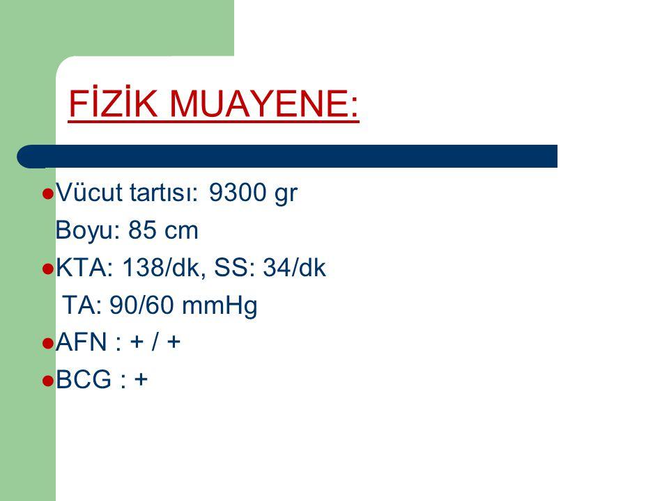 FİZİK MUAYENE: ●Vücut tartısı: 9300 gr Boyu: 85 cm ●KTA: 138/dk, SS: 34/dk TA: 90/60 mmHg ●AFN : + / + ●BCG : +