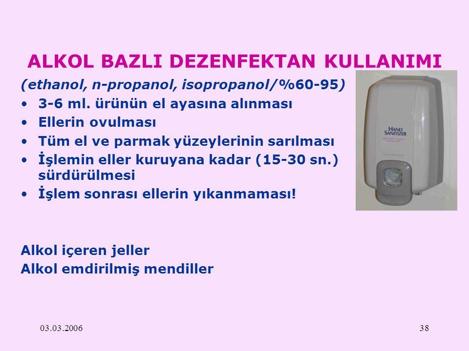 03.03.200638 ALKOL BAZLI DEZENFEKTAN KULLANIMI (ethanol, n-propanol, isopropanol/%60-95) 3-6 ml. ürünün el ayasına alınması Ellerin ovulması Tüm el ve