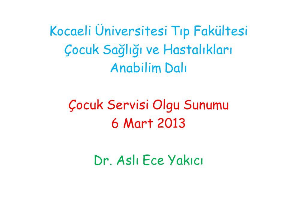 Kocaeli Üniversitesi Tıp Fakültesi Çocuk Sağlığı ve Hastalıkları Anabilim Dalı Çocuk Servisi Olgu Sunumu 6 Mart 2013 Dr. Aslı Ece Yakıcı