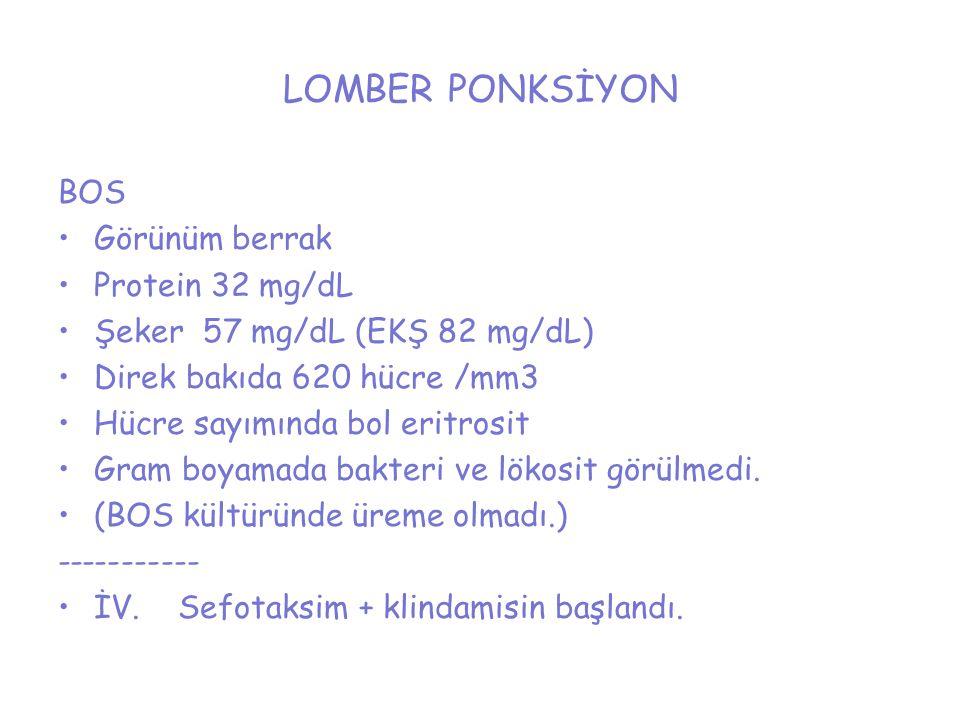 LOMBER PONKSİYON BOS Görünüm berrak Protein 32 mg/dL Şeker 57 mg/dL (EKŞ 82 mg/dL) Direk bakıda 620 hücre /mm3 Hücre sayımında bol eritrosit Gram boya