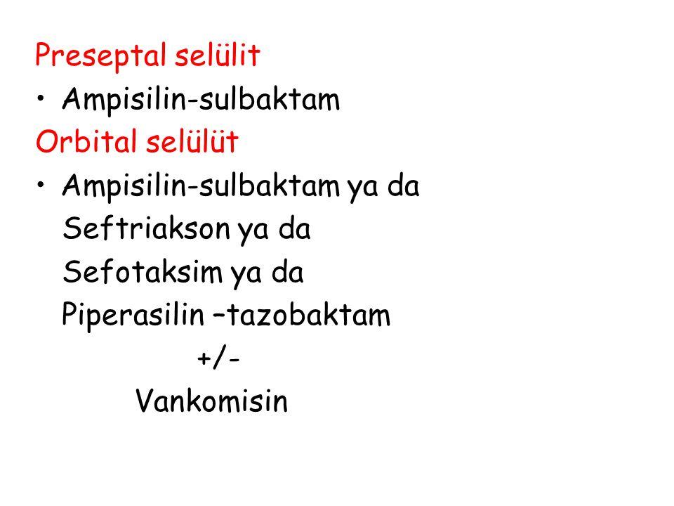 Preseptal selülit Ampisilin-sulbaktam Orbital selülüt Ampisilin-sulbaktam ya da Seftriakson ya da Sefotaksim ya da Piperasilin –tazobaktam +/- Vankomi