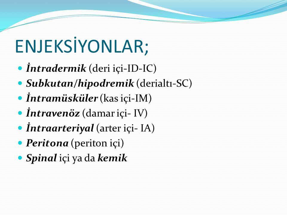 ENJEKSİYONLAR; İntradermik (deri içi-ID-IC) Subkutan/hipodremik (derialtı-SC) İntramüsküler (kas içi-IM) İntravenöz (damar içi- IV) İntraarteriyal (ar
