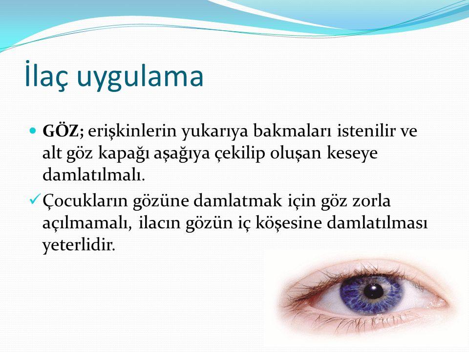 İlaç uygulama GÖZ; erişkinlerin yukarıya bakmaları istenilir ve alt göz kapağı aşağıya çekilip oluşan keseye damlatılmalı. Çocukların gözüne damlatmak