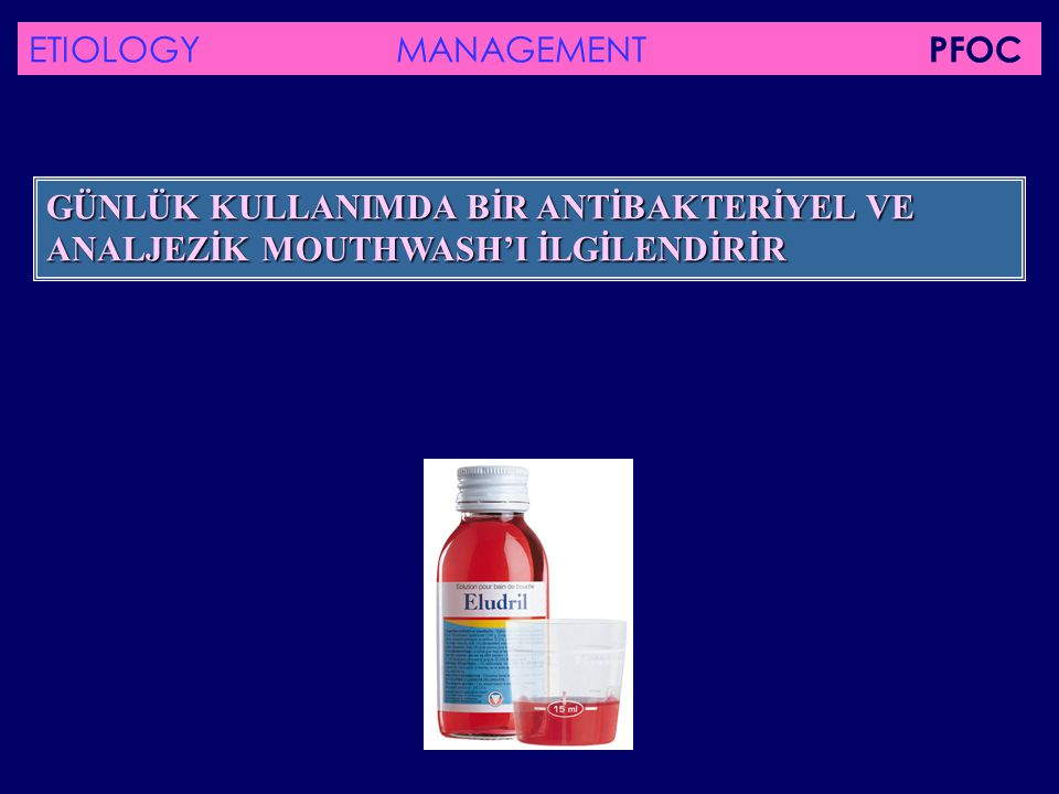 GÜNLÜK KULLANIMDA BİR ANTİBAKTERİYEL VE ANALJEZİK MOUTHWASH'I İLGİLENDİRİR ETIOLOGY MANAGEMENT PFOC