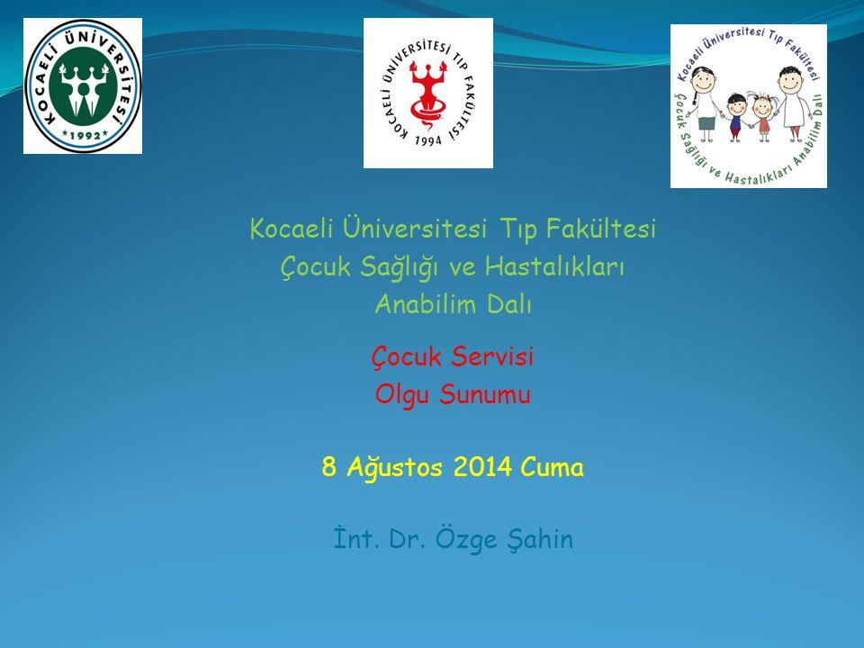 Kocaeli Üniversitesi Tıp Fakültesi Çocuk Sağlığı ve Hastalıkları Anabilim Dalı Çocuk Servisi Olgu Sunumu 8 Ağustos 2014 Cuma İnt. Dr. Özge Şahin